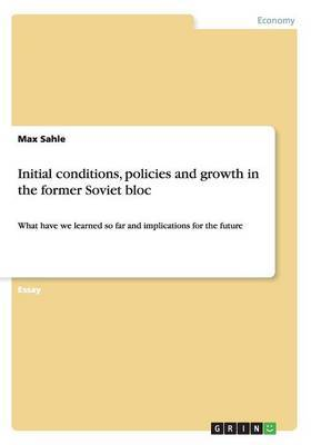 Initial Conditions, Policies and Growth in the Former Soviet Bloc by Max Sahle