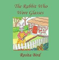 The Rabbit Who Wore Glasses by Rosita Bird