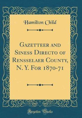 Gazetteer and Siness Directo of Rensselaer County, N. Y. for 1870-71 (Classic Reprint) by Hamilton Child