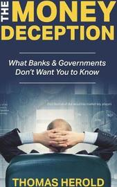 The Money Deception - What Banks & Governments Don't Want You to Know by Thomas Herold