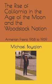The Rise of California in the Age of the Moon and the Woodstock Nation by Michael Boyajian