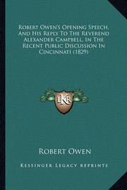 Robert Owen's Opening Speech, and His Reply to the Reverend Alexander Campbell, in the Recent Public Discussion in Cincinnati (1829) by Robert Owen