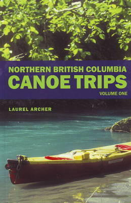 Northern British Columbia Canoe Trips by Laurel Archer