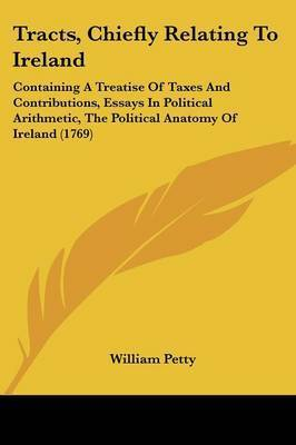 Tracts, Chiefly Relating to Ireland: Containing a Treatise of Taxes and Contributions, Essays in Political Arithmetic, the Political Anatomy of Ireland (1769) by William Petty