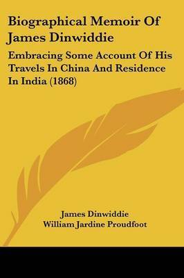 Biographical Memoir Of James Dinwiddie: Embracing Some Account Of His Travels In China And Residence In India (1868) by James Dinwiddie