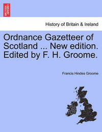 Ordnance Gazetteer of Scotland ... New Edition. Edited by F. H. Groome. by Francis Hindes Groome