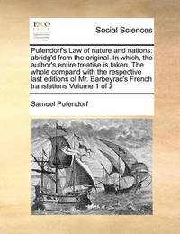 Pufendorf's Law of Nature and Nations: Abridg'd from the Original. in Which, the Author's Entire Treatise Is Taken. the Whole Compar'd with the Respective Last Editions of Mr. Barbeyrac's French Translations Volume 1 of 2 by Samuel Pufendorf, Fre