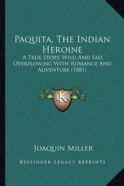 Paquita, the Indian Heroine Paquita, the Indian Heroine: A True Story, Wild and Sad, Overflowing with Romance and Adva True Story, Wild and Sad, Overflowing with Romance and Adventure (1881) Enture (1881) by Joaquin Miller