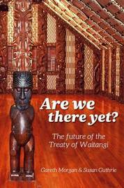 Are We There Yet?: The Future of the Treaty of Waitangi by Gareth Morgan