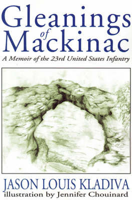 Gleanings of Mackinac: A Memoir of the 23rd United States Infantry by Jason Louis Kladiva