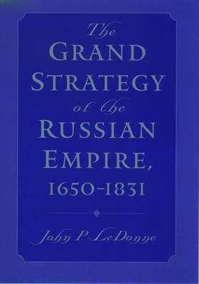 The Grand Strategy of the Russian Empire, 1650-1831 by John P LeDonne