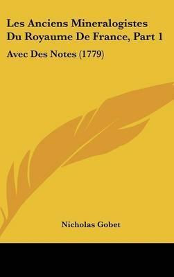 Les Anciens Mineralogistes Du Royaume De France, Part 1: Avec Des Notes (1779) by Nicholas Gobet