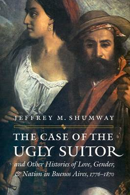 The Case of the Ugly Suitor and Other Histories of Love, Gender, and Nation in Bueno by Jeffrey M Shumway image
