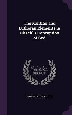 The Kantian and Lutheran Elements in Ritschl's Conception of God by Gregory Dexter Walcott