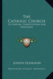 The Catholic Church: Its Nature, Constitution and Privileges: With a Few Remarks on Some of the Consequent Duties of Christians (1839) by Joseph Oldknow