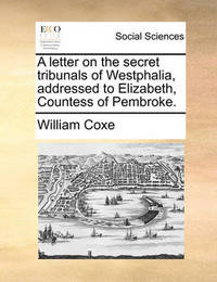A Letter on the Secret Tribunals of Westphalia, Addressed to Elizabeth, Countess of Pembroke by William Coxe