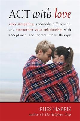 Act with Love: Stop Struggling, Reconcile Differences, and Strengthen Your Relationship with Acceptance and Commitment Therapy by Russ Harris