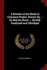A Review of the Book of Common Prayer, Drawn Up ... by Martin Bucer ... Briefly Analyzed and Abridged by Arthur Roberts image