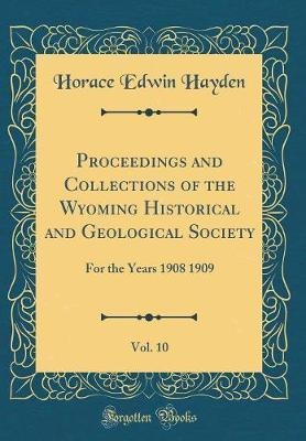 Proceedings and Collections of the Wyoming Historical and Geological Society, Vol. 10 by Horace Edwin Hayden