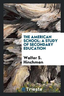 The American School; A Study of Secondary Education by Walter S. Hinchman