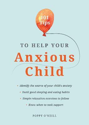 101 Tips to Help Your Anxious Child by Poppy O'Neill