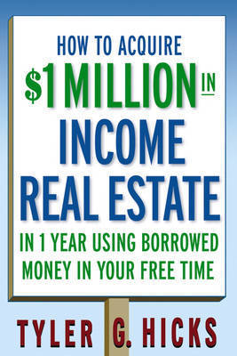 How to Acquire $1-million in Income Real Estate in One Year Using Borrowed Money in Your Free Time by Tyler G Hicks