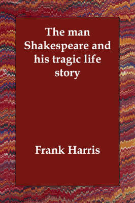 The Man Shakespeare and His Tragic Life Story by Frank Harris