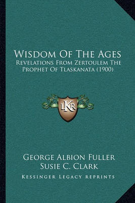 Wisdom of the Ages: Revelations from Zertoulem the Prophet of Tlaskanata (1900) by George Albion Fuller