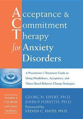 Acceptance and Commitment Therapy for Anxiety Disorders: A Practitioner's Treatment Guide to Using Mindfulness, Acceptance, and Values-based Behavior Change Strategies by John P. Forsyth