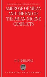 Ambrose of Milan and the End of the Arian-Nicene Conflicts by Daniel H. Williams