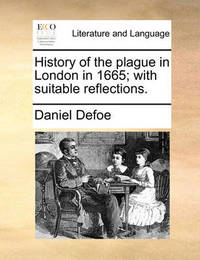 History of the Plague in London in 1665; With Suitable Reflections by Daniel Defoe