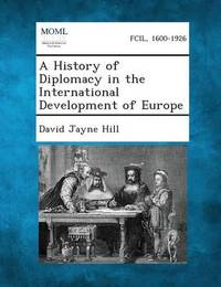 A History of Diplomacy in the International Development of Europe by David Jayne Hill