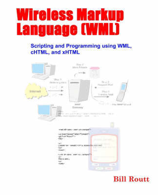 Wireless Markup Language (WML) Scripting and Programming Using WML, CHTML, and XHTML by William Routt