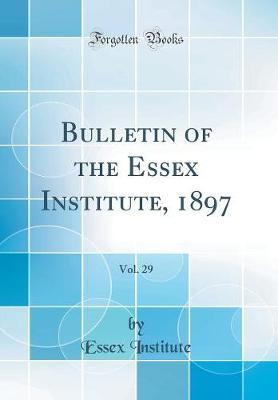 Bulletin of the Essex Institute, 1897, Vol. 29 (Classic Reprint) by Essex Institute