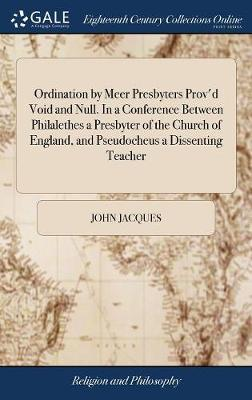 Ordination by Meer Presbyters Prov'd Void and Null. in a Conference Between Philalethes a Presbyter of the Church of England, and Pseudocheus a Dissenting Teacher by John Jacques