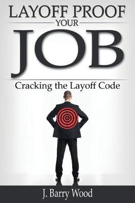 Layoff Proof Your Job by J Barry Wood
