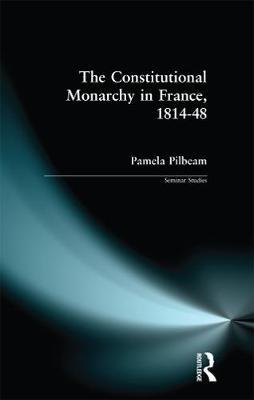 The Constitutional Monarchy in France, 1814-48 by Pamela M. Pilbeam