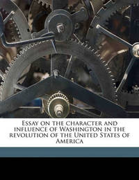 Essay on the Character and Influence of Washington in the Revolution of the United States of America by M. (Francois) Guizot