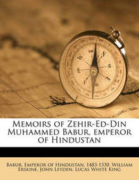 Memoirs of Zehir-Ed-Din Muhammed Babur, Emperor of Hindustan Volume 1 by William Erskine