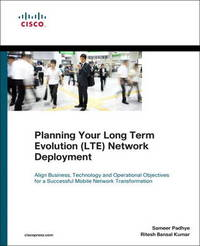Planning Your Long Term Evolution (LTE) Deployment: How to Align Business, Technology and Operational Objectives for a Successful Mobile Network Transformation by Sameer Padhye