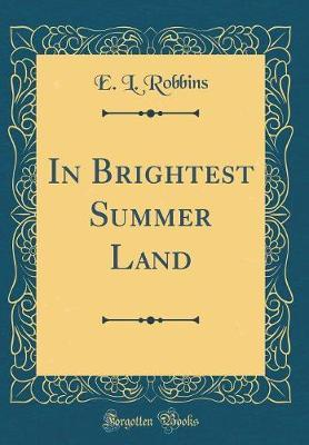 In Brightest Summer Land (Classic Reprint) by E L Robbins