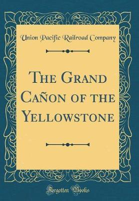 The Grand Ca�on of the Yellowstone (Classic Reprint) by Union Pacific Railroad Company image