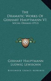 The Dramatic Works of Gerhart Hauptmann V1: Social Dramas (1912) by Gerhart Hauptmann