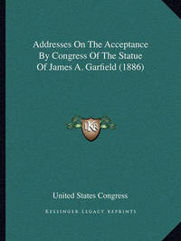Addresses on the Acceptance by Congress of the Statue of James A. Garfield (1886) by United States Congress