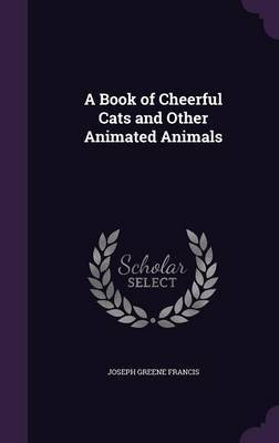 A Book of Cheerful Cats and Other Animated Animals by Joseph Greene Francis