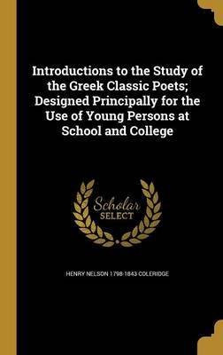 Introductions to the Study of the Greek Classic Poets; Designed Principally for the Use of Young Persons at School and College by Henry Nelson 1798-1843 Coleridge
