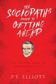 The Sociopath's Guide to Getting Ahead by P T Elliott