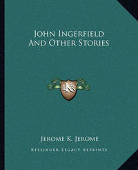 John Ingerfield and Other Stories by Jerome Klapka Jerome