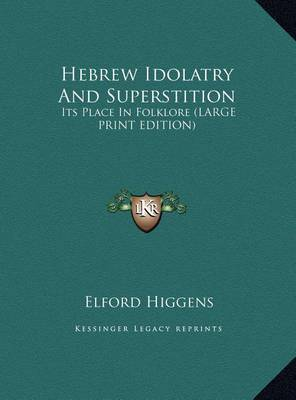 Hebrew Idolatry and Superstition: Its Place in Folklore (Large Print Edition) by Elford Higgens