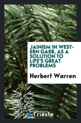 Jainism in Western Garb, as a Solution to Life's Great Problems by Herbert Warren